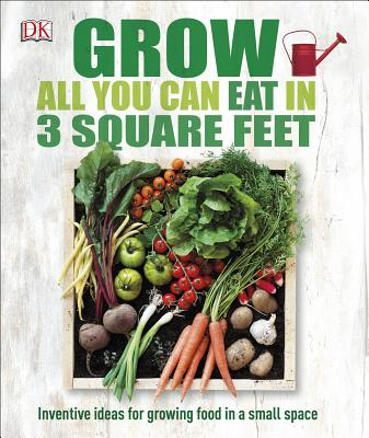 Grow All You Can Eat in 3 Square Feet: Inventive Ideas for Growing Food in a Small Space Cover Image