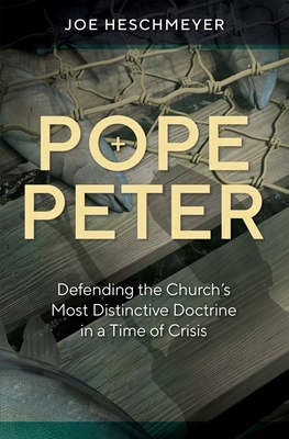 Pope Peter: Defending the Church's Most Distinctive Doctrine in a Time of Crisis Cover Image