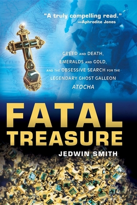Fatal Treasure: Greed and Death, Emeralds and Gold, and the Obsessive Search for the Legendary Ghost Galleon Atocha Cover Image