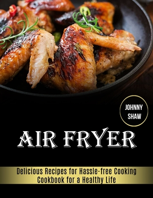 Air Fryer: Cookbook for a Healthy Life (Delicious Recipes for Hassle-free Cooking) Cover Image