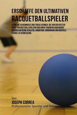 Erschaffe den ultimativen Racquetballspieler: Lerne die Geheimnisse und Tricks kennen, die von den besten Profi- Racquetballspielern und ihren Trainer Cover Image