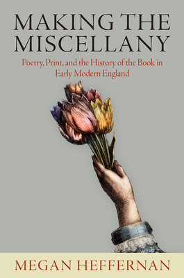 Making the Miscellany: Poetry, Print, and the History of the Book in Early Modern England Cover Image