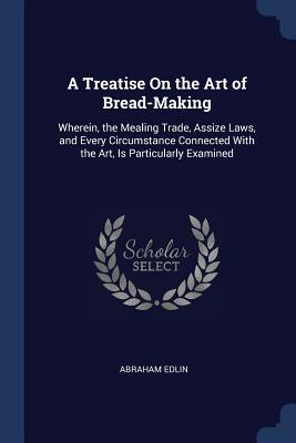 A Treatise on the Art of Bread-Making: Wherein, the Mealing Trade, Assize Laws, and Every Circumstance Connected with the Art, Is Particularly Examine Cover Image