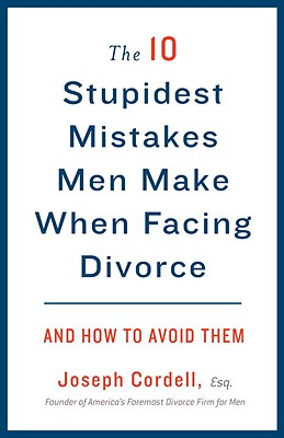 The 10 Stupidest Mistakes Men Make When Facing Divorce: And How to Avoid Them Cover Image