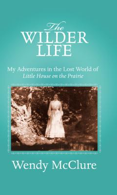 The Wilder Life: My Adventures in the Lost World of Little House on the Prairie Cover Image