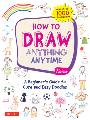 How to Draw Anything Anytime: A Beginner's Guide to Cute and Easy Doodles (Over 1,000 Illustrations) cover