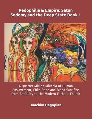 Pedophilia & Empire: Satan Sodomy and the Deep State Book 1: A Quarter Million Millenia of Human Enslavement, Child Rape and Blood Sacrific Cover Image