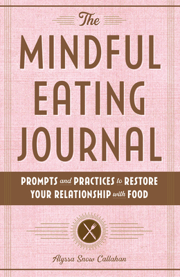 The Mindful Eating Journal: Prompts and Practices to Restore Your Relationship with Food Cover Image