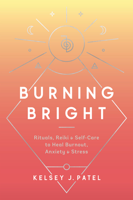 Burning Bright: Rituals, Reiki, and Self-Care to Heal Burnout, Anxiety, and Stress Cover Image