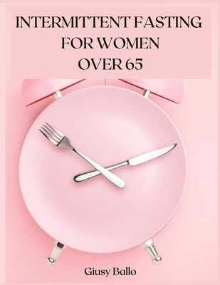Intermittent Fasting for Women Over 65: Intermittent Fasting for Women Over 65 to Lose Weight, Burn Fat and Get Your Desired Shape. Cover Image