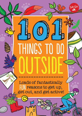 101 Things to Do Outside: Loads of fantastically fun reasons to get up, get out, and get active! Cover Image