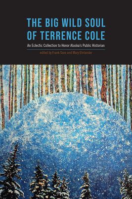 The Big Wild Soul of Terrence Cole: An Eclectic Collection to Honor Alaska's Public Historian Cover Image