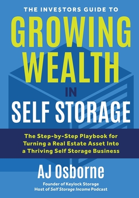 The Investors Guide to Growing Wealth in Self Storage: The Step-By-Step Playbook for Turning a Real Estate Asset Into a Thriving Self Storage Business Cover Image