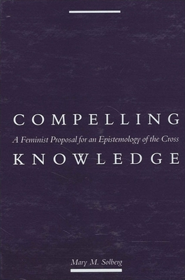 Compelling Knowledge: A Feminist Proposal for an Epistemology of the Cross (Political Thought) Cover Image