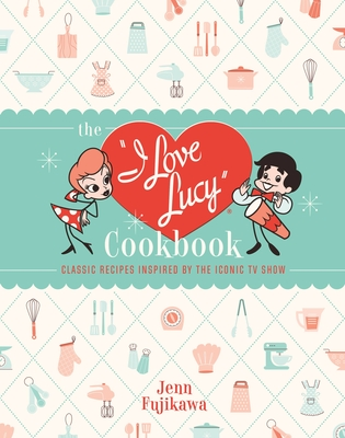 The I Love Lucy Cookbook: Classic Recipes Inspired by the Iconic TV Show Cover Image