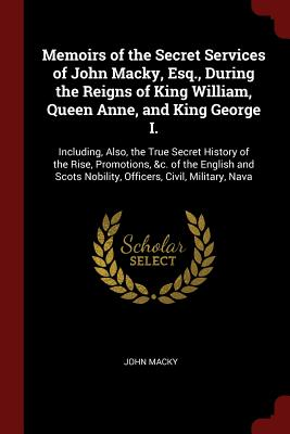 Memoirs of the Secret Services of John Macky, Esq., During the Reigns of King William, Queen Anne, and King George I.: Including, Also, the True Secre Cover Image