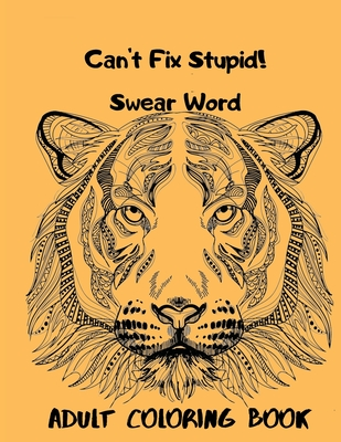 Can't Fix Stupid! Swear Word Adult Coloring Book: Calming and relaxing coloring patterns and designs created with stress and anxiety relief in mind. Cover Image