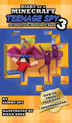 Diary Of A Minecraft Teenage Spy 3: Book 3: 'How To Train Your Baby Enderdragon' Cover Image