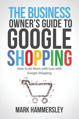 The Business Owner's Guide to Google Shopping: How to Do More with Less with Google Shopping Cover Image