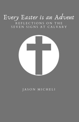 Every Easter is an Advent: Reflections on the Seven Signs at Calvary Cover Image