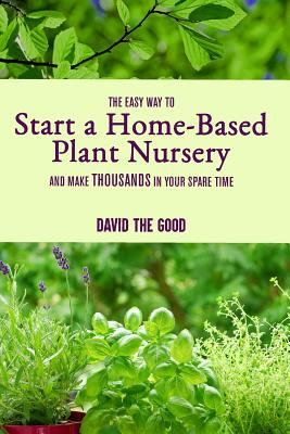 The Easy Way to Start a Home-Based Plant Nursery and Make Thousands in Your Spare Time Cover Image