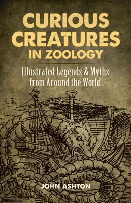 Curious Creatures in Zoology: Illustrated Legends and Myths from Around the World Cover Image