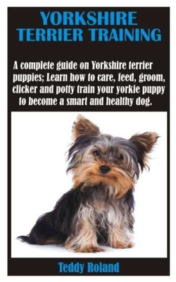 Yorkshire Terrier Training: A complete guide on Yorkshire terrier puppies; Learn how to care, feed, groom, clicker and potty train your yorkie pup Cover Image