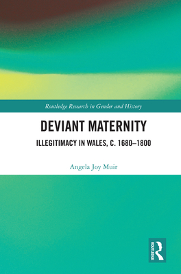 Deviant Maternity: Illegitimacy in Wales, C. 1680-1800 (Routledge Research in Gender and History #41) Cover Image