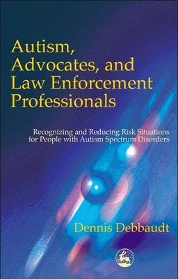 Autism, Advocates, and Law Enforcement Professionals: Recognizing and Reducing Risk Situations for People with Autism Spectrum Disorders Cover Image