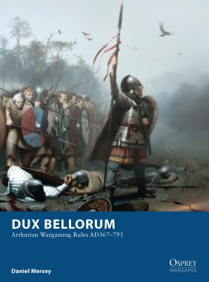 Dux Bellorum: Arthurian Wargame Rules AD 367-793 Cover Image