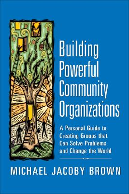 Building Powerful Community Organizations: A Personal Guide to Creating Groups that Can Solve Problems and Change the World Cover Image