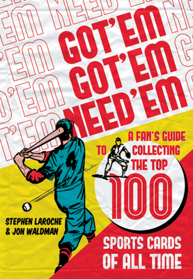 Got 'em, Got 'em, Need 'em: A Fan's Guide to Collecting the Top 100 Sports Cards of All Time Cover Image