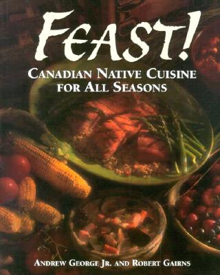 Feast!: Canadian Native Cuisine For All Seasons Cover Image