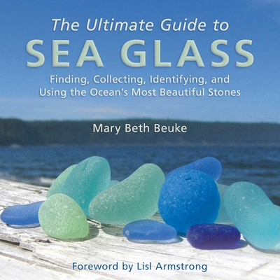 The Ultimate Guide to Sea Glass: Finding, Collecting, Identifying, and Using the Ocean's Most Beautiful Stones Cover Image
