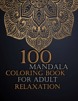 100 Mandala Coloring Book For Adult Relaxation: Mandalas-Coloring Book For Adults-Top Spiral Binding-An Adult Coloring Book with Fun, Easy, and Relaxi Cover Image