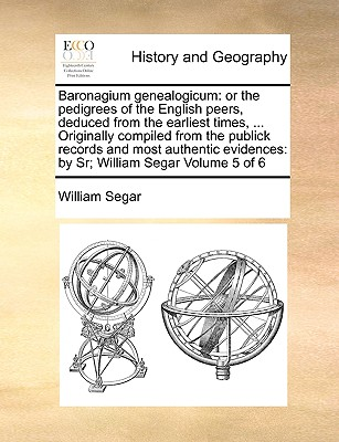 Baronagium Genealogicum: Or the Pedigrees of the English Peers, Deduced from the Earliest Times, ... Originally Compiled from the Publick Recor Cover Image