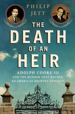 The Death of an Heir: Adolph Coors III and the Murder That Rocked an American Brewing Dynasty Cover Image