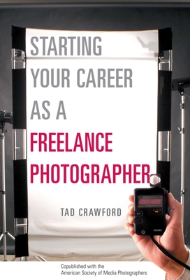 Starting Your Career as a Freelance Photographer: The Complete Marketing, Business, and Legal Guide Cover Image