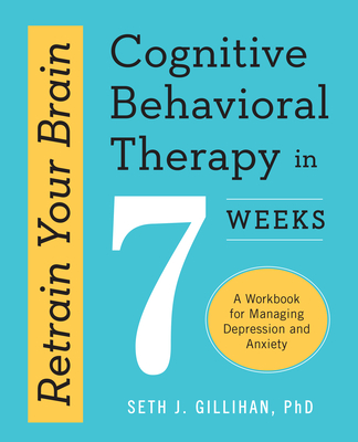 Retrain Your Brain: Cognitive Behavioral Therapy in 7 Weeks: A Workbook for Managing Depression and Anxiety Cover Image