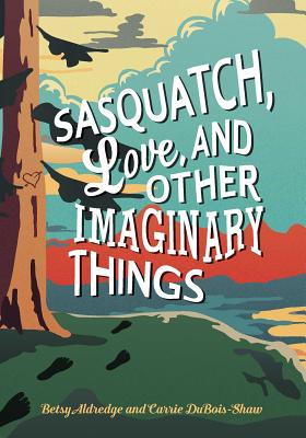 Sasquatch, Love, and Other Imaginary Things by Betsy Aldredge and Carrie DuBois-Shaw
