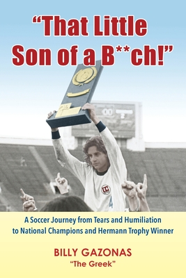 That Little Son of a B**ch!: A Soccer Journey from Tears and Humiliation to National Champions and Hermann Trophy Winner Cover Image