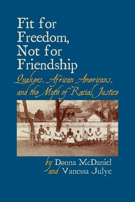 Fit for Freedom, Not for Friendship: Quakers, African Americans, and the Myth of Racial Justice Cover Image