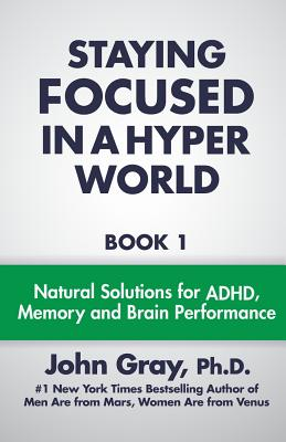 Staying Focused In A Hyper World: Book 1; Natural Solutions For ADHD, Memory And Brain Performance Cover Image