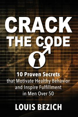 Crack the Code: 10 Proven Secrets that Motivate Healthy Behavior and Inspire Fulfillment in Men Over 50 Cover Image