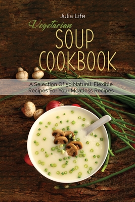 Vegetarian Soup Cookbook: A Selection Of 50 Natural, Flexible Recipes For Your Meatless Recipes Cover Image