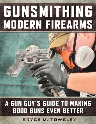 Gunsmithing Modern Firearms: A Gun Guy's Guide to Making Good Guns Even Better Cover Image