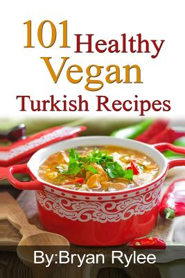 101 Healthy Vegan Turkish Recipes: With More Than 100 Delicious Recipes for Healthy Living Cover Image