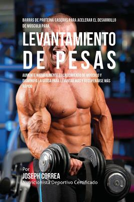 Barras de Proteina Caseras para Acelerar el Desarrollo de Musculo para Levantamiento de Pesas: Aumente naturalmente el crecimiento de musculo y dismin Cover Image