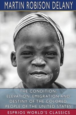 The Condition, Elevation, Emigration and Destiny of the Colored People of the United States (Esprios Classics) Cover Image