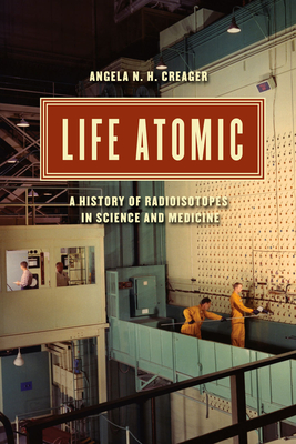 Life Atomic: A History of Radioisotopes in Science and Medicine (Synthesis) Cover Image